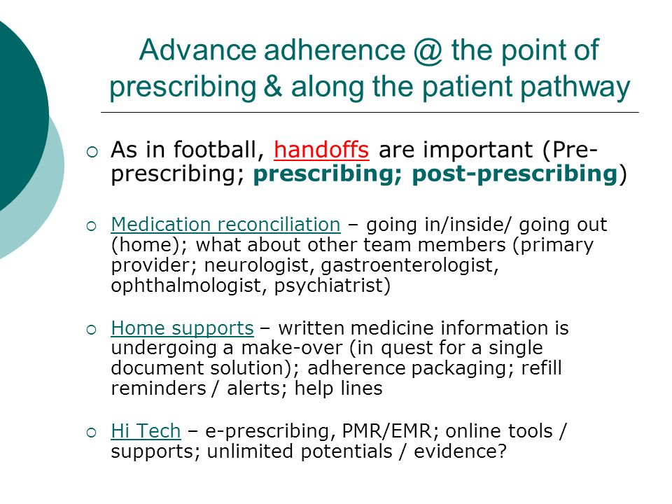 Advance adherence @ the point of prescribing & along the patient pathway As in football, handoffs are important (Pre- prescribing; prescribing; post-prescribing) Medication reconciliation – going in/inside/ going out (home); what about other team members (primary provider; neurologist, gastroenterologist, ophthalmologist, psychiatrist) Home supports – written medicine information is undergoing a make-over (in quest for a single document solution); adherence packaging; refill reminders / alerts; help lines Hi Tech – e-prescribing, PMR/EMR; online tools / supports; unlimited potentials / evidence