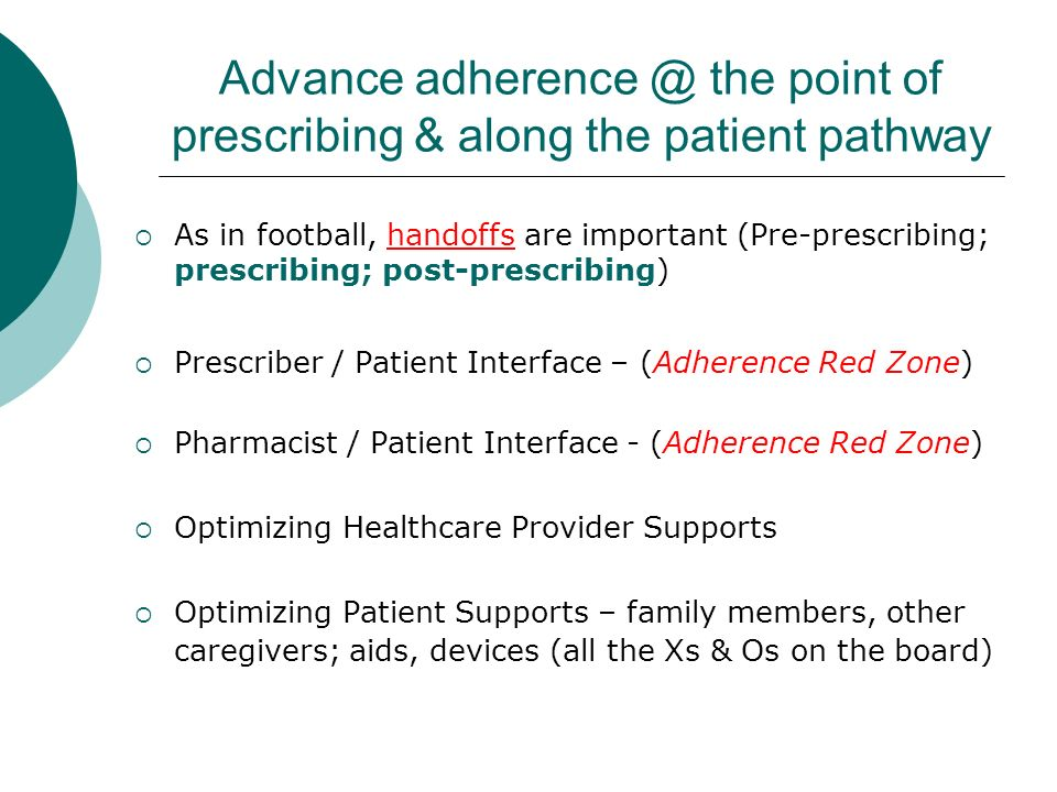 Advance adherence @ the point of prescribing & along the patient pathway As in football, handoffs are important (Pre-prescribing; prescribing; post-prescribing) Prescriber / Patient Interface – (Adherence Red Zone) Pharmacist / Patient Interface - (Adherence Red Zone) Optimizing Healthcare Provider Supports Optimizing Patient Supports – family members, other caregivers; aids, devices (all the Xs & Os on the board)