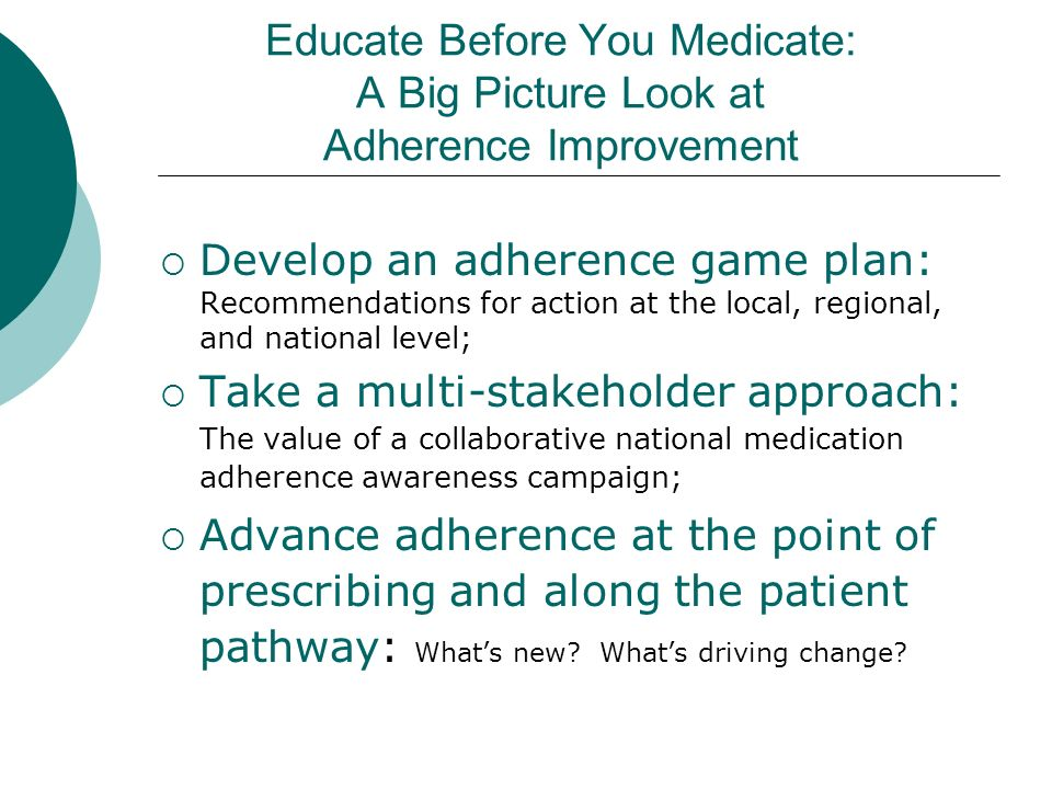 Educate Before You Medicate: A Big Picture Look at Adherence Improvement Develop an adherence game plan: Recommendations for action at the local, regional, and national level; Take a multi-stakeholder approach: The value of a collaborative national medication adherence awareness campaign; Advance adherence at the point of prescribing and along the patient pathway: Whats new.