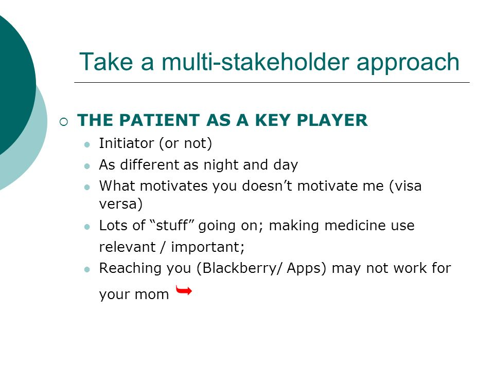 Take a multi-stakeholder approach THE PATIENT AS A KEY PLAYER Initiator (or not) As different as night and day What motivates you doesnt motivate me (visa versa) Lots of stuff going on; making medicine use relevant / important; Reaching you (Blackberry/ Apps) may not work for your mom