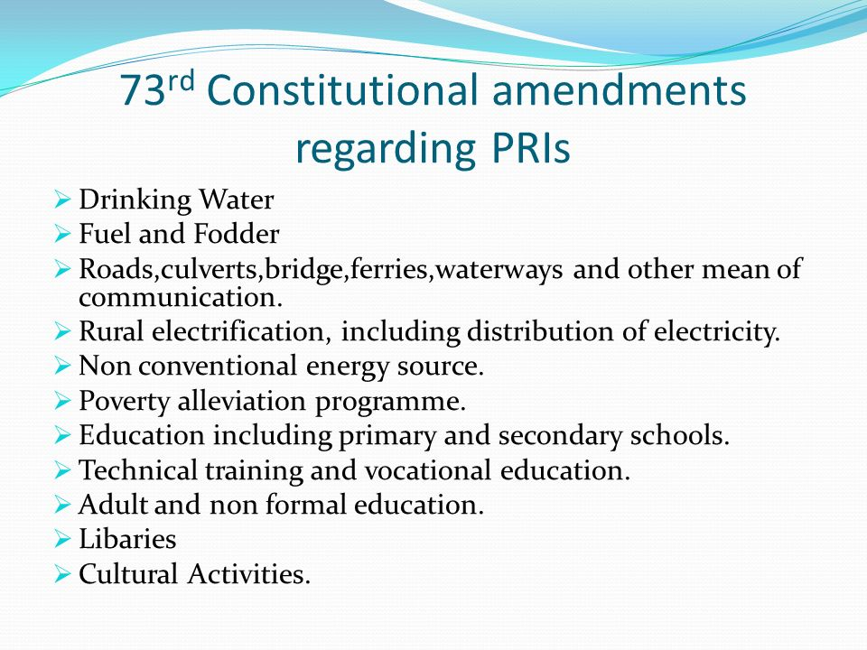 73 rd Constitutional amendments regarding PRIs Drinking Water Fuel and Fodder Roads,culverts,bridge,ferries,waterways and other mean of communication.