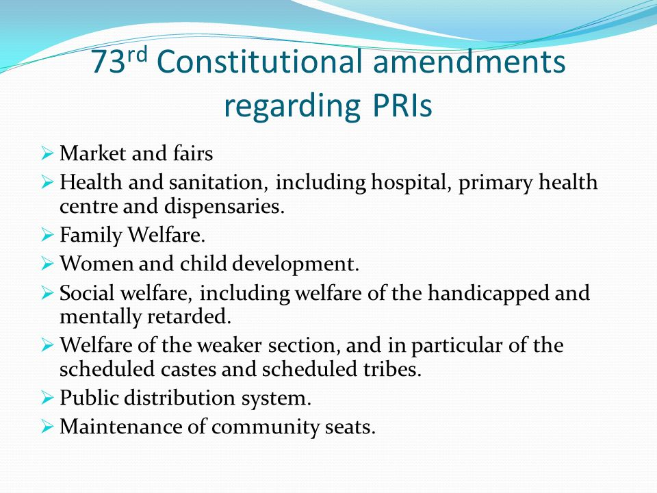 73 rd Constitutional amendments regarding PRIs Market and fairs Health and sanitation, including hospital, primary health centre and dispensaries.
