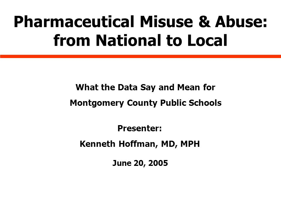 June 20, 2005 Pharmaceutical Misuse & Abuse: from National to Local What the Data Say and Mean for Montgomery County Public Schools Presenter: Kenneth Hoffman, MD, MPH
