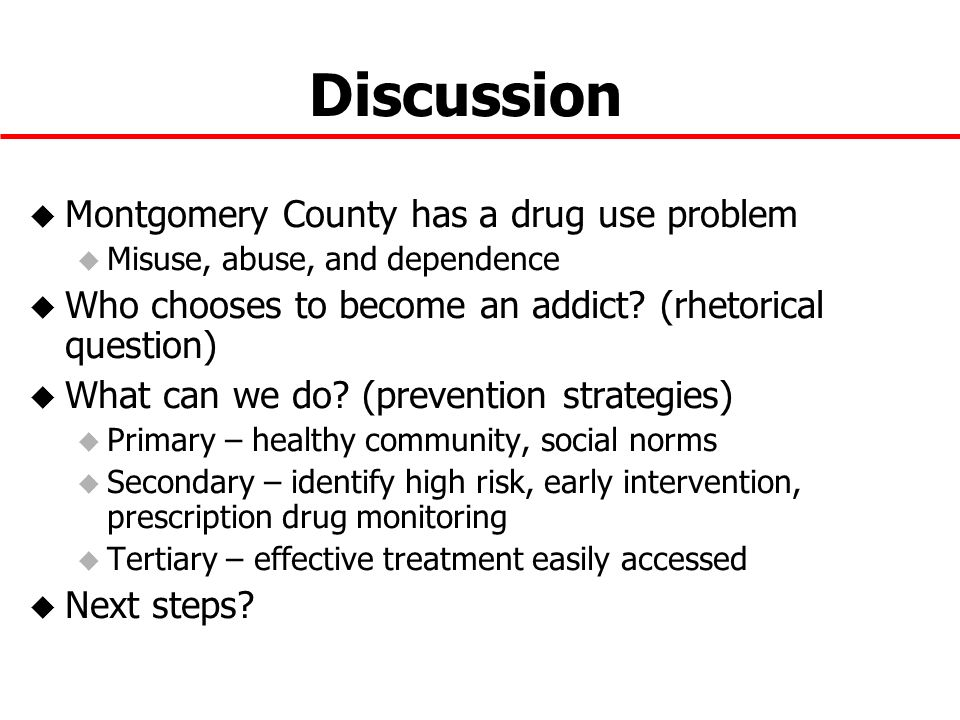 Discussion u Montgomery County has a drug use problem u Misuse, abuse, and dependence u Who chooses to become an addict.