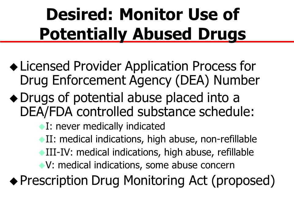 Desired: Monitor Use of Potentially Abused Drugs u Licensed Provider Application Process for Drug Enforcement Agency (DEA) Number u Drugs of potential abuse placed into a DEA/FDA controlled substance schedule: u I: never medically indicated u II: medical indications, high abuse, non-refillable u III-IV: medical indications, high abuse, refillable u V: medical indications, some abuse concern u Prescription Drug Monitoring Act (proposed)