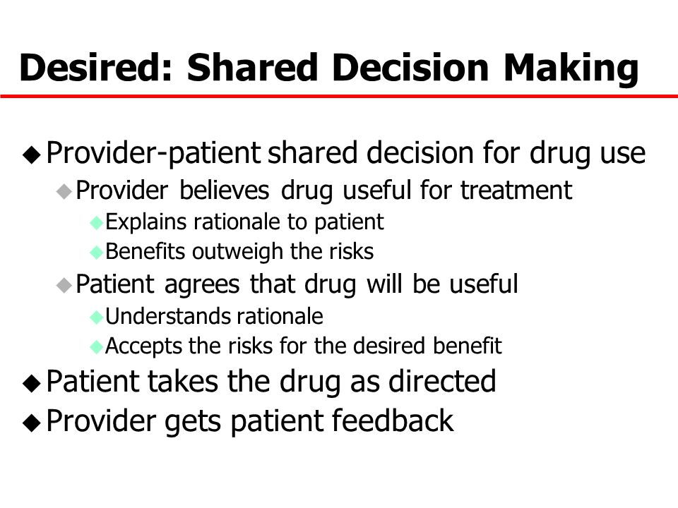 Desired: Shared Decision Making u Provider-patient shared decision for drug use u Provider believes drug useful for treatment u Explains rationale to patient u Benefits outweigh the risks u Patient agrees that drug will be useful u Understands rationale u Accepts the risks for the desired benefit u Patient takes the drug as directed u Provider gets patient feedback