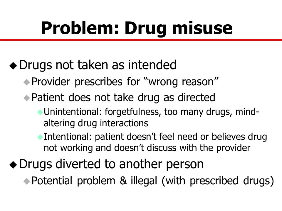 Problem: Drug misuse u Drugs not taken as intended u Provider prescribes for wrong reason u Patient does not take drug as directed u Unintentional: forgetfulness, too many drugs, mind- altering drug interactions u Intentional: patient doesnt feel need or believes drug not working and doesnt discuss with the provider u Drugs diverted to another person u Potential problem & illegal (with prescribed drugs)
