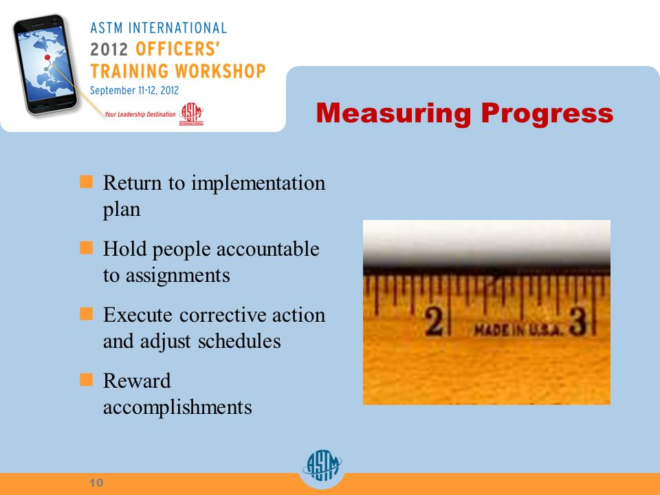 Measuring Progress Return to implementation plan Hold people accountable to assignments Execute corrective action and adjust schedules Reward accomplishments 10