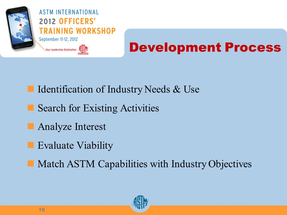 Development Process Identification of Industry Needs & Use Search for Existing Activities Analyze Interest Evaluate Viability Match ASTM Capabilities with Industry Objectives 16