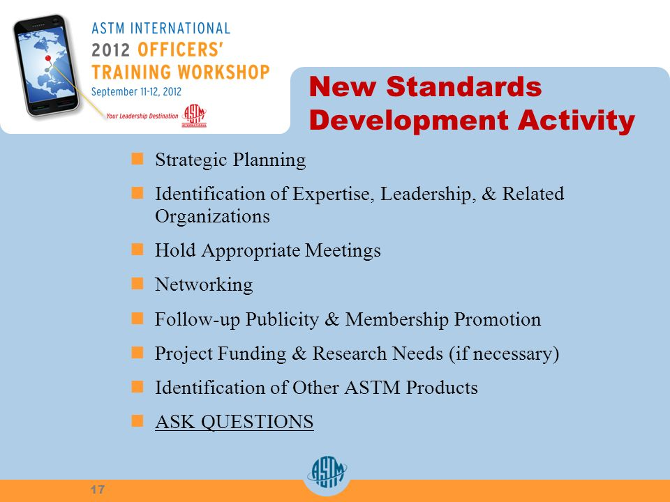 New Standards Development Activity Strategic Planning Identification of Expertise, Leadership, & Related Organizations Hold Appropriate Meetings Networking Follow-up Publicity & Membership Promotion Project Funding & Research Needs (if necessary) Identification of Other ASTM Products ASK QUESTIONS 17