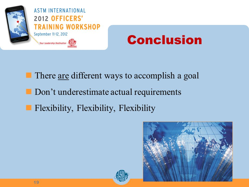 Conclusion There are different ways to accomplish a goal Dont underestimate actual requirements Flexibility, Flexibility, Flexibility 19