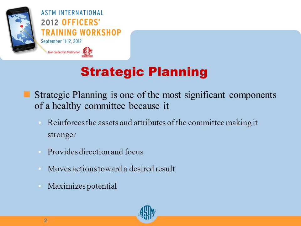 Strategic Planning Strategic Planning is one of the most significant components of a healthy committee because it Reinforces the assets and attributes of the committee making it stronger Provides direction and focus Moves actions toward a desired result Maximizes potential 2