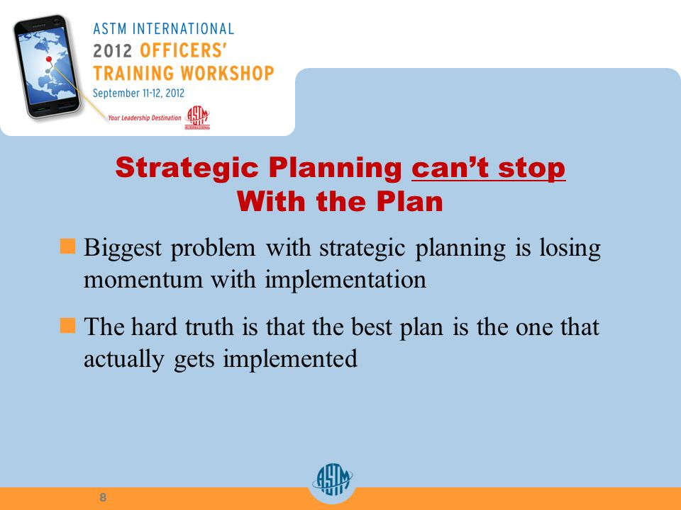 Strategic Planning cant stop With the Plan Biggest problem with strategic planning is losing momentum with implementation The hard truth is that the best plan is the one that actually gets implemented 8
