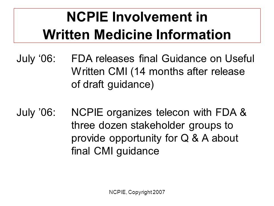 NCPIE, Copyright 2007 NCPIE Involvement in Written Medicine Information July 05:NCPIE submits comments to FDA docket on draft CMI guidance; re- submits CMI Assessment Guide Aug.