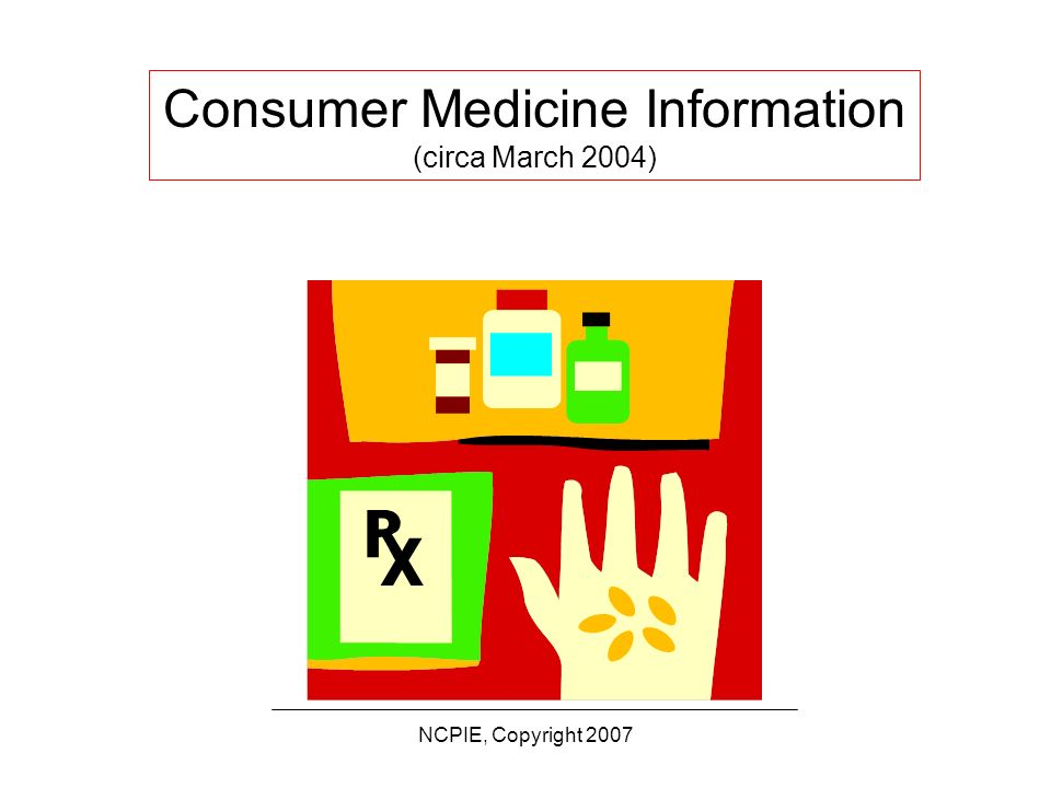 NCPIE, Copyright 2007 Written Information: Questions to Ponder What do we know about consumers: –Reaction to CMI.