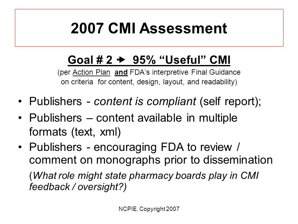 NCPIE, Copyright 2007 2007 CMI Assessment Goal # 2 95% Useful CMI (per Action Plan and FDAs interpretive Final Guidance on criteria for content, design, layout, and readability) Full goal attainment much more challenging; At retail level – requires universal systems changes by 60,000+ community pharmacies in collaboration with 3rd party system vendors (from large chains to single pharmacy) At retail level –requires universal systems changes by 60,000+ community pharmacies in collaboration with 3rd party system vendors (from large chains to single pharmacy)At retail level –requires universal systems changes by 60,000+ community pharmacies in collaboration with 3rd party system vendors (from large chains to single pharmacy)