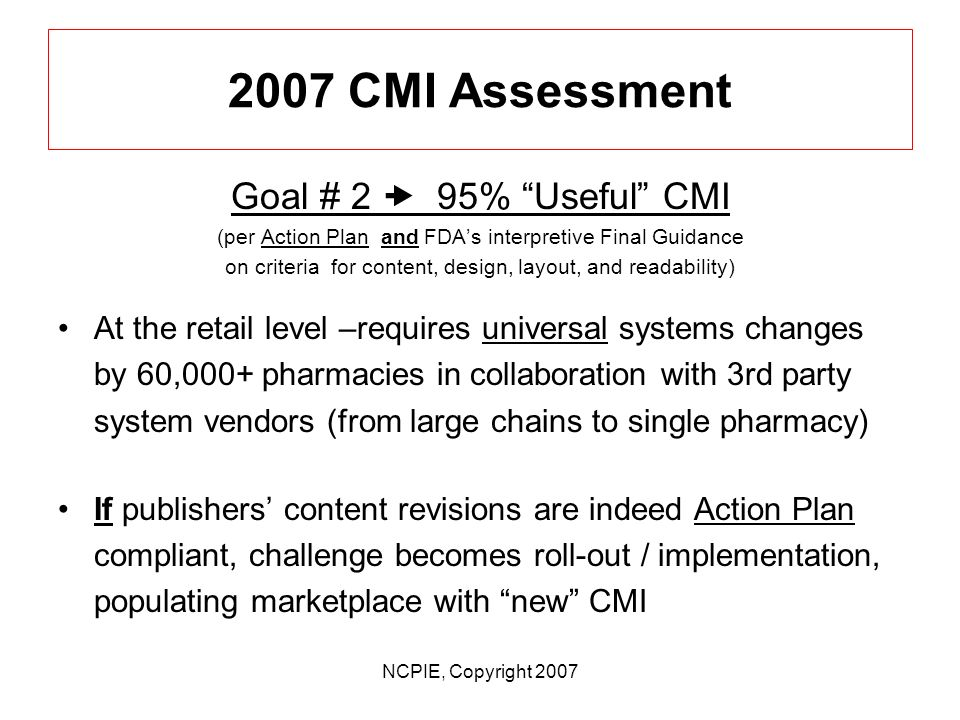 NCPIE, Copyright 2007 2007 CMI Assessment Goal # 2 95% Useful CMI (per Action Plan and FDAs interpretive Final Guidance on criteria for content, design, layout, and readability) Publishers - content is compliant (self report); Publishers – content available in multiple formats (text, xml) Publishers - encouraging FDA to review / comment on monographs prior to dissemination (What role might state pharmacy boards play in CMI feedback / oversight )