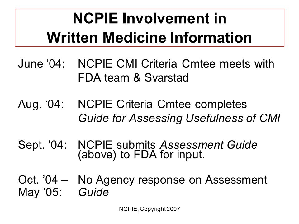 NCPIE, Copyright 2007 NCPIE Involvement in Written Medicine Information July 02:NCPIE presents @ FDA mid- course assessment public hearing March 03: 1 st meeting of NCPIE CMI Initiative stakeholders, FDA, & Svarstad team March 04:NCPIE convenes all-hands stakeholder meeting w/FDA