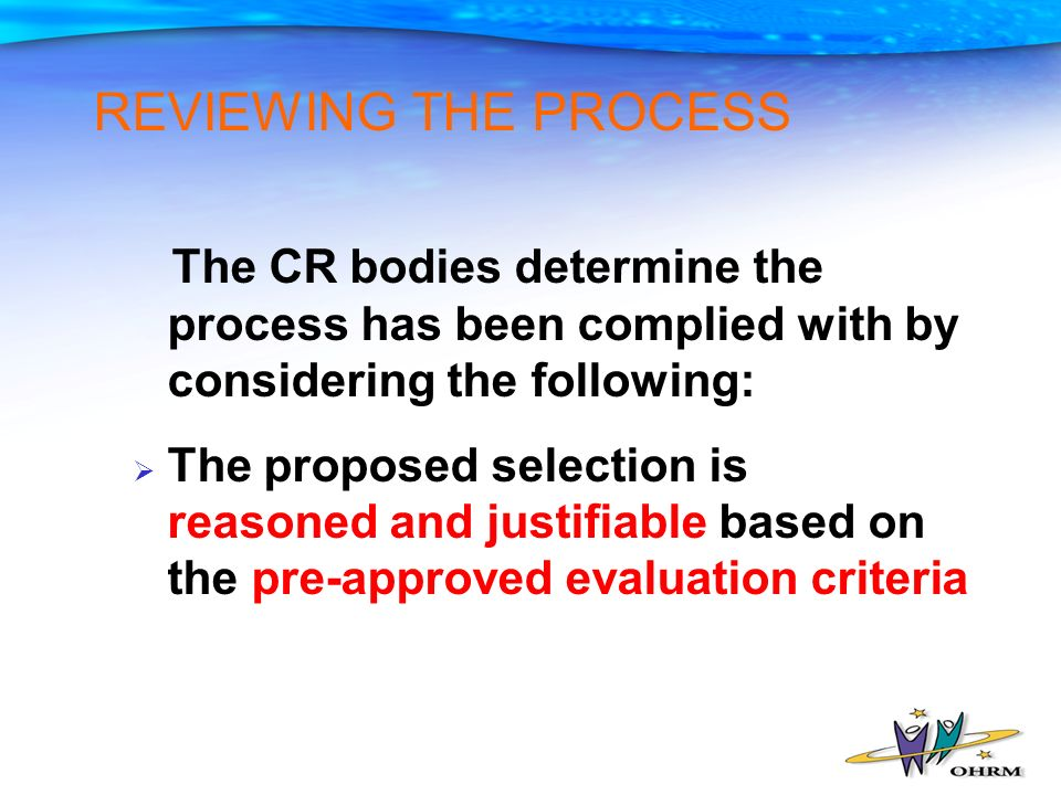 REVIEWING THE PROCESS The CR bodies determine the process has been complied with by considering the following: The proposed selection is reasoned and justifiable based on the pre-approved evaluation criteria