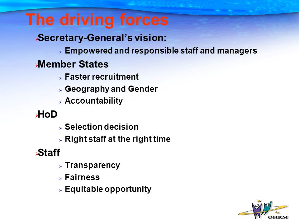 The driving forces Secretary-Generals vision: Empowered and responsible staff and managers Member States Faster recruitment Geography and Gender Accountability HoD Selection decision Right staff at the right time Staff Transparency Fairness Equitable opportunity