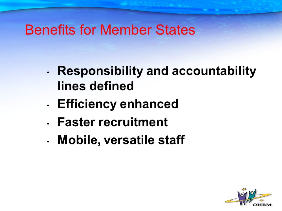 Benefits for Member States Responsibility and accountability lines defined Efficiency enhanced Faster recruitment Mobile, versatile staff
