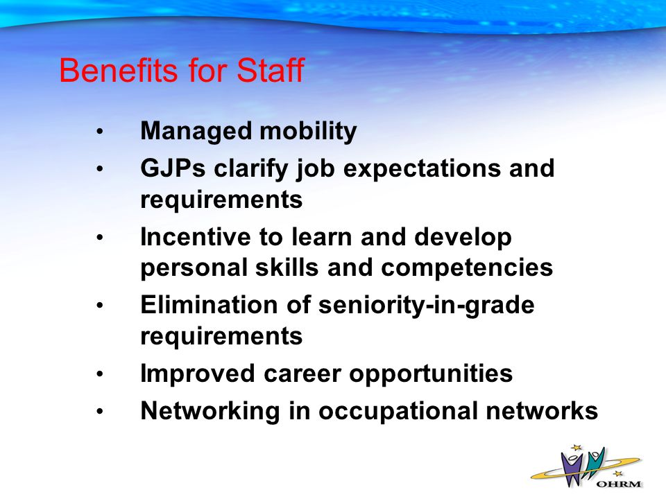 Benefits for Staff Managed mobility GJPs clarify job expectations and requirements Incentive to learn and develop personal skills and competencies Elimination of seniority-in-grade requirements Improved career opportunities Networking in occupational networks