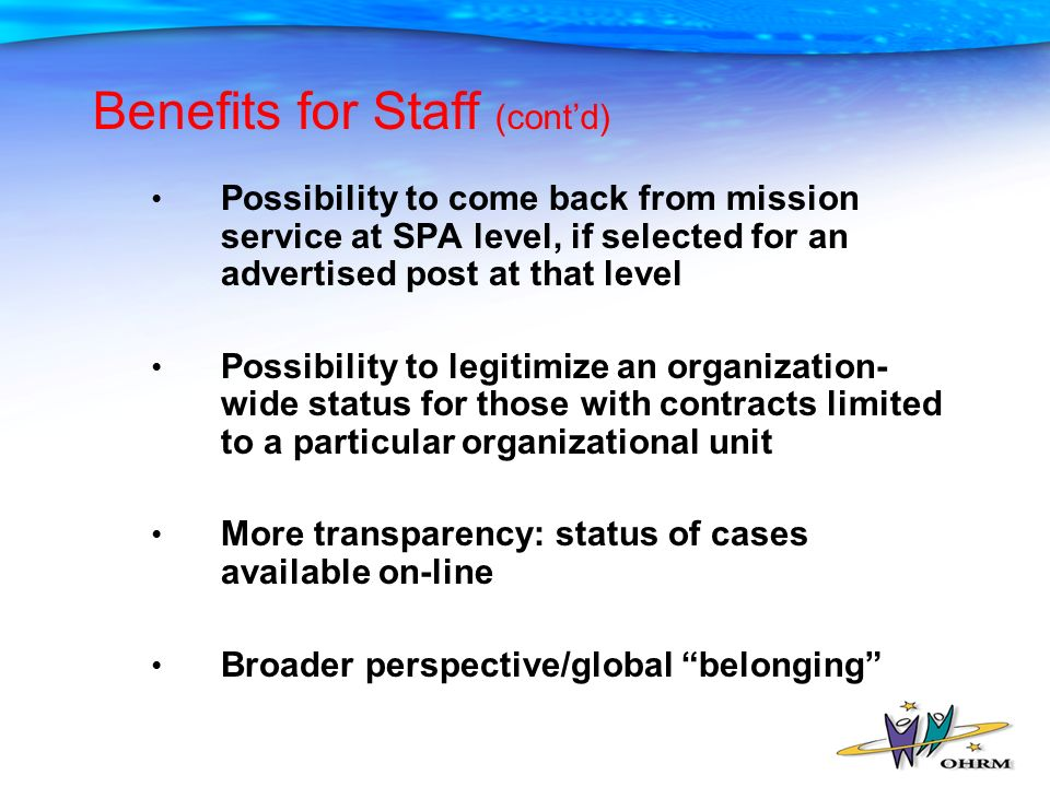 Benefits for Staff (contd) Possibility to come back from mission service at SPA level, if selected for an advertised post at that level Possibility to legitimize an organization- wide status for those with contracts limited to a particular organizational unit More transparency: status of cases available on-line Broader perspective/global belonging