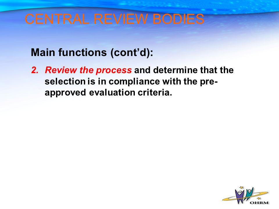 CENTRAL REVIEW BODIES Main functions (contd): 2.Review the process and determine that the selection is in compliance with the pre- approved evaluation criteria.