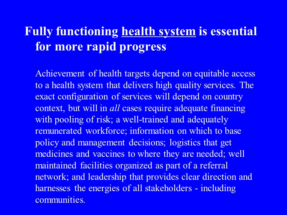 Fully functioning health system is essential for more rapid progress Achievement of health targets depend on equitable access to a health system that delivers high quality services.