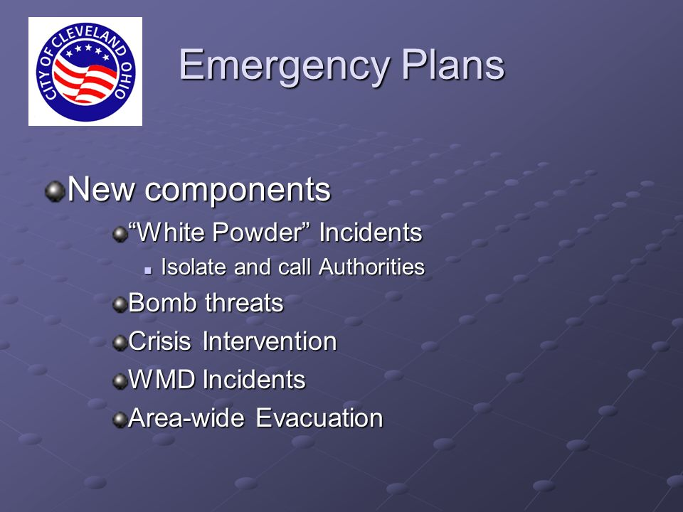 Emergency Plans New components White Powder Incidents Isolate and call Authorities Isolate and call Authorities Bomb threats Crisis Intervention WMD Incidents Area-wide Evacuation