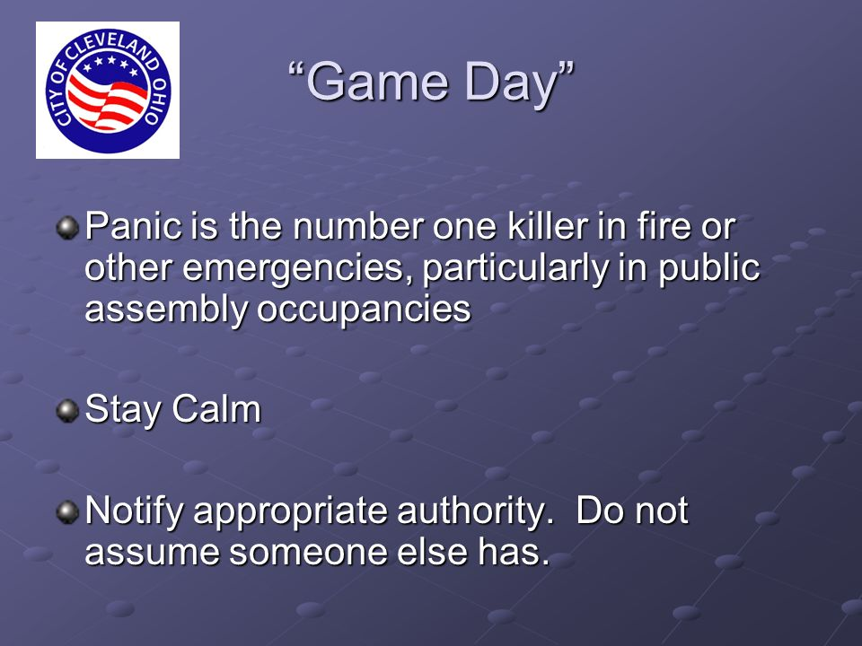Game Day Panic is the number one killer in fire or other emergencies, particularly in public assembly occupancies Stay Calm Notify appropriate authority.