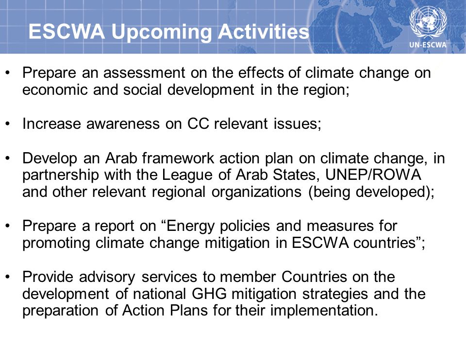 ESCWA Upcoming Activities Prepare an assessment on the effects of climate change on economic and social development in the region; Increase awareness on CC relevant issues; Develop an Arab framework action plan on climate change, in partnership with the League of Arab States, UNEP/ROWA and other relevant regional organizations (being developed); Prepare a report on Energy policies and measures for promoting climate change mitigation in ESCWA countries; Provide advisory services to member Countries on the development of national GHG mitigation strategies and the preparation of Action Plans for their implementation.