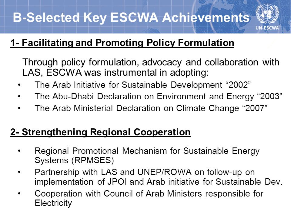 B-Selected Key ESCWA Achievements 1- Facilitating and Promoting Policy Formulation Through policy formulation, advocacy and collaboration with LAS, ESCWA was instrumental in adopting: The Arab Initiative for Sustainable Development 2002 The Abu-Dhabi Declaration on Environment and Energy 2003 The Arab Ministerial Declaration on Climate Change Strengthening Regional Cooperation Regional Promotional Mechanism for Sustainable Energy Systems (RPMSES) Partnership with LAS and UNEP/ROWA on follow-up on implementation of JPOI and Arab initiative for Sustainable Dev.