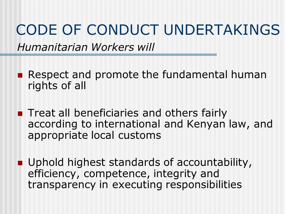 CODE OF CONDUCT UNDERTAKINGS Humanitarian Workers will Respect and promote the fundamental human rights of all Treat all beneficiaries and others fairly according to international and Kenyan law, and appropriate local customs Uphold highest standards of accountability, efficiency, competence, integrity and transparency in executing responsibilities