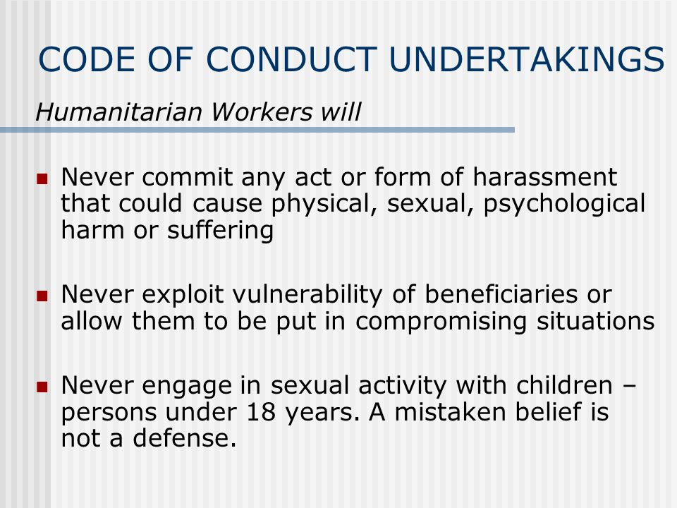 CODE OF CONDUCT UNDERTAKINGS Humanitarian Workers will Never commit any act or form of harassment that could cause physical, sexual, psychological harm or suffering Never exploit vulnerability of beneficiaries or allow them to be put in compromising situations Never engage in sexual activity with children – persons under 18 years.