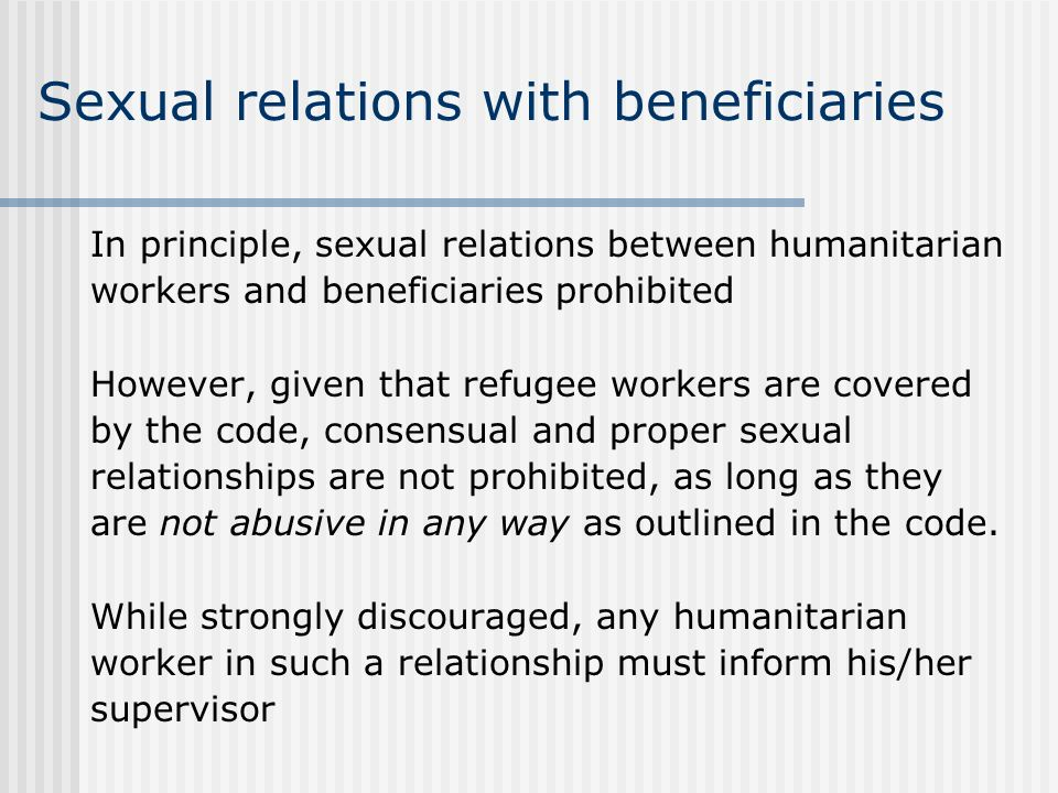 Sexual relations with beneficiaries In principle, sexual relations between humanitarian workers and beneficiaries prohibited However, given that refugee workers are covered by the code, consensual and proper sexual relationships are not prohibited, as long as they are not abusive in any way as outlined in the code.