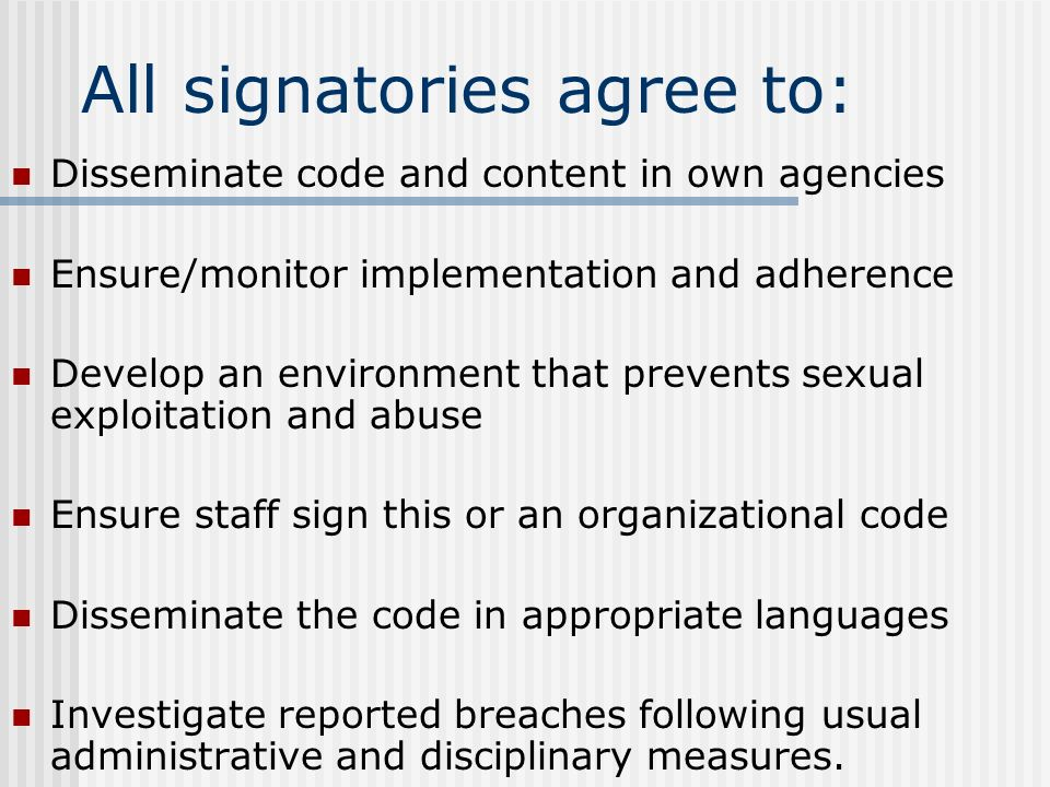 All signatories agree to: Disseminate code and content in own agencies Ensure/monitor implementation and adherence Develop an environment that prevents sexual exploitation and abuse Ensure staff sign this or an organizational code Disseminate the code in appropriate languages Investigate reported breaches following usual administrative and disciplinary measures.
