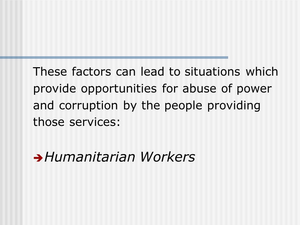These factors can lead to situations which provide opportunities for abuse of power and corruption by the people providing those services: Humanitarian Workers