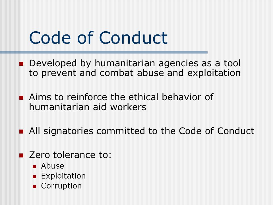 Code of Conduct Developed by humanitarian agencies as a tool to prevent and combat abuse and exploitation Aims to reinforce the ethical behavior of humanitarian aid workers All signatories committed to the Code of Conduct Zero tolerance to: Abuse Exploitation Corruption