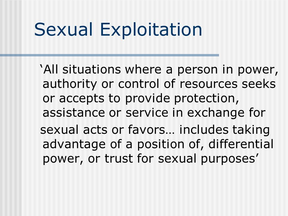 Sexual Exploitation All situations where a person in power, authority or control of resources seeks or accepts to provide protection, assistance or service in exchange for sexual acts or favors… includes taking advantage of a position of, differential power, or trust for sexual purposes
