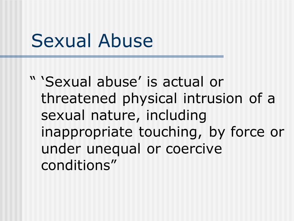 Sexual Abuse Sexual abuse is actual or threatened physical intrusion of a sexual nature, including inappropriate touching, by force or under unequal or coercive conditions