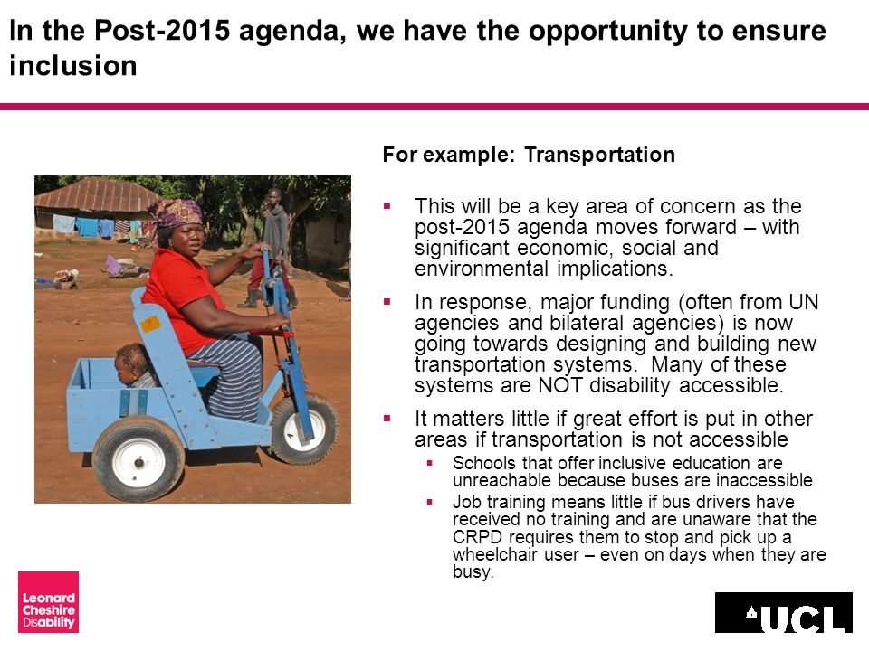 In the Post-2015 agenda, we have the opportunity to ensure inclusion For example: Transportation This will be a key area of concern as the post-2015 agenda moves forward – with significant economic, social and environmental implications.