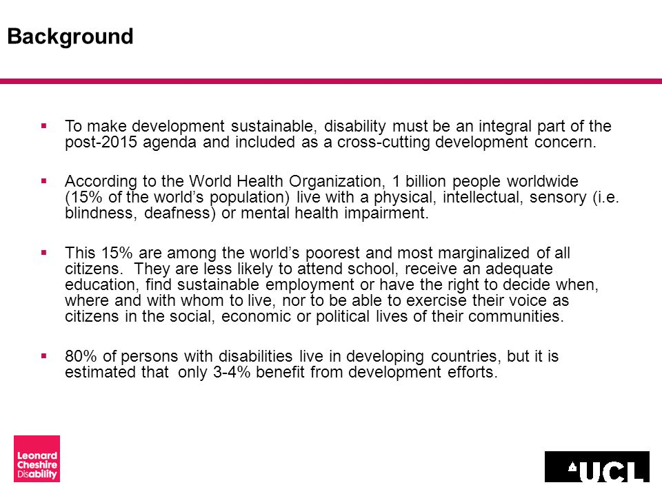 Background To make development sustainable, disability must be an integral part of the post-2015 agenda and included as a cross-cutting development concern.