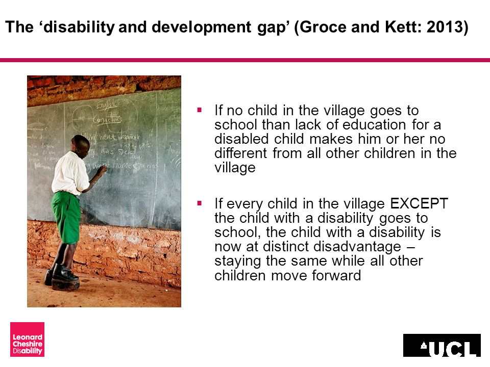 The disability and development gap (Groce and Kett: 2013) If no child in the village goes to school than lack of education for a disabled child makes him or her no different from all other children in the village If every child in the village EXCEPT the child with a disability goes to school, the child with a disability is now at distinct disadvantage – staying the same while all other children move forward