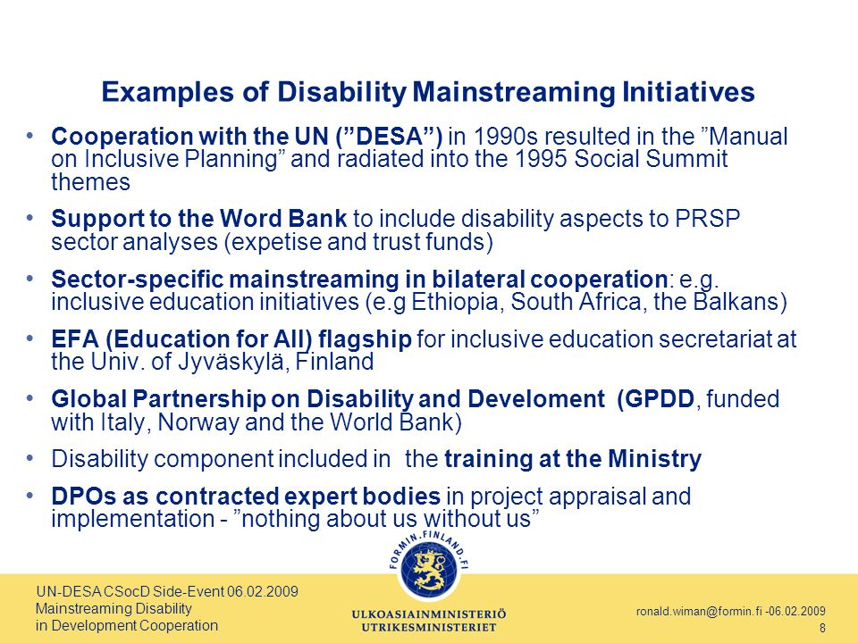 UN-DESA CSocD Side-Event 06.02.2009 Mainstreaming Disability in Development Cooperation ronald.wiman@formin.fi -06.02.2009 8 Examples of Disability Mainstreaming Initiatives Cooperation with the UN (DESA) in 1990s resulted in the Manual on Inclusive Planning and radiated into the 1995 Social Summit themes Support to the Word Bank to include disability aspects to PRSP sector analyses (expetise and trust funds) Sector-specific mainstreaming in bilateral cooperation: e.g.