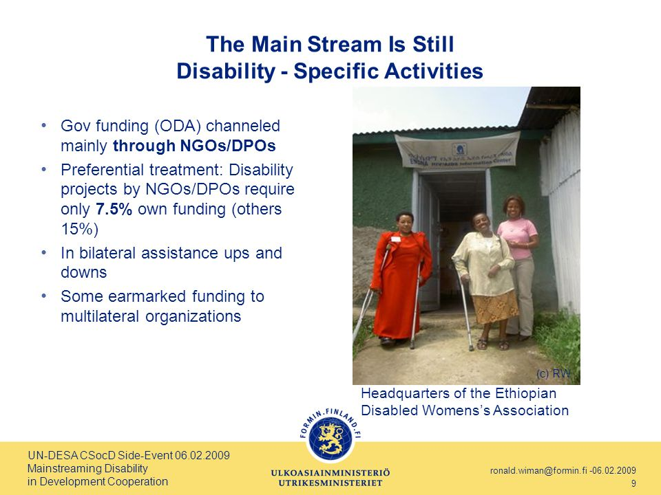 UN-DESA CSocD Side-Event 06.02.2009 Mainstreaming Disability in Development Cooperation ronald.wiman@formin.fi -06.02.2009 9 The Main Stream Is Still Disability - Specific Activities Gov funding (ODA) channeled mainly through NGOs/DPOs Preferential treatment: Disability projects by NGOs/DPOs require only 7.5% own funding (others 15%) In bilateral assistance ups and downs Some earmarked funding to multilateral organizations Headquarters of the Ethiopian Disabled Womenss Association (c) RW