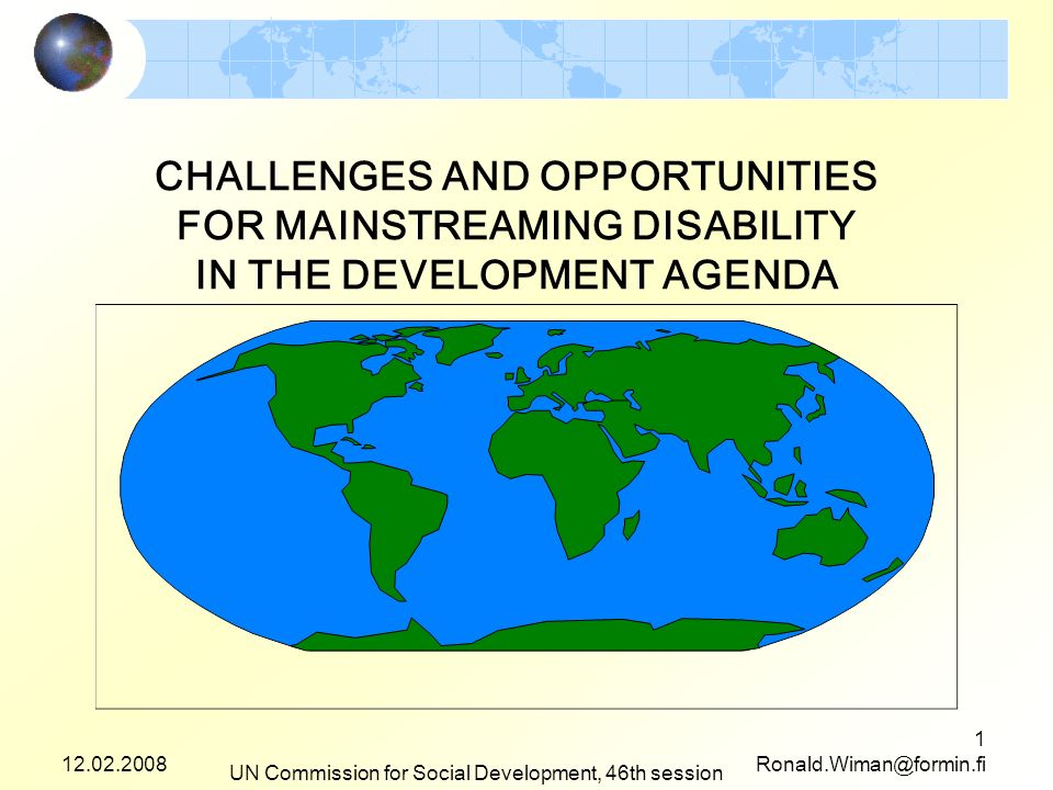 12.02.2008 UN Commission for Social Development, 46th session 1 Ronald.Wiman@formin.fi CHALLENGES AND OPPORTUNITIES FOR MAINSTREAMING DISABILITY IN THE DEVELOPMENT AGENDA