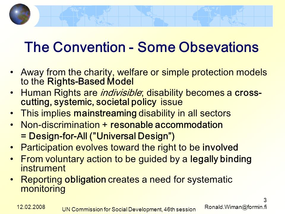 12.02.2008 UN Commission for Social Development, 46th session 3 Ronald.Wiman@formin.fi The Convention - Some Obsevations Away from the charity, welfare or simple protection models to the Rights-Based Model Human Rights are indivisible; disability becomes a cross- cutting, systemic, societal policy issue This implies mainstreaming disability in all sectors Non-discrimination + resonable accommodation = Design-for-All (Universal Design) Participation evolves toward the right to be involved From voluntary action to be guided by a legally binding instrument Reporting obligation creates a need for systematic monitoring