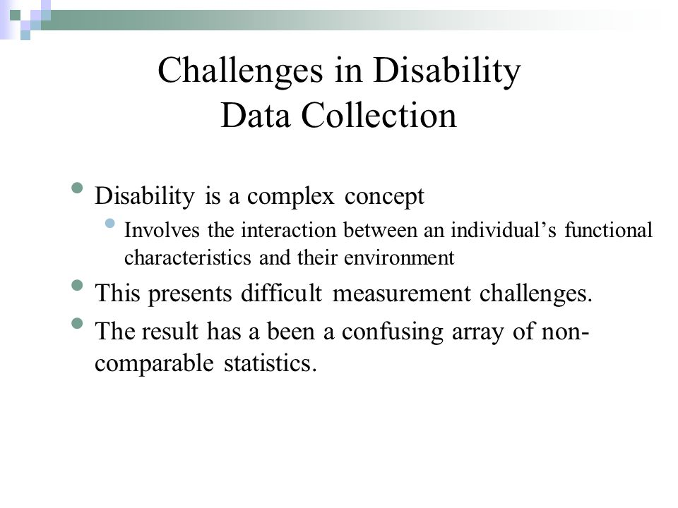 Disability is a complex concept Involves the interaction between an individuals functional characteristics and their environment This presents difficult measurement challenges.