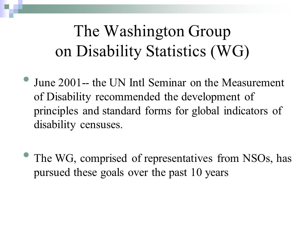 June 2001-- the UN Intl Seminar on the Measurement of Disability recommended the development of principles and standard forms for global indicators of disability censuses.